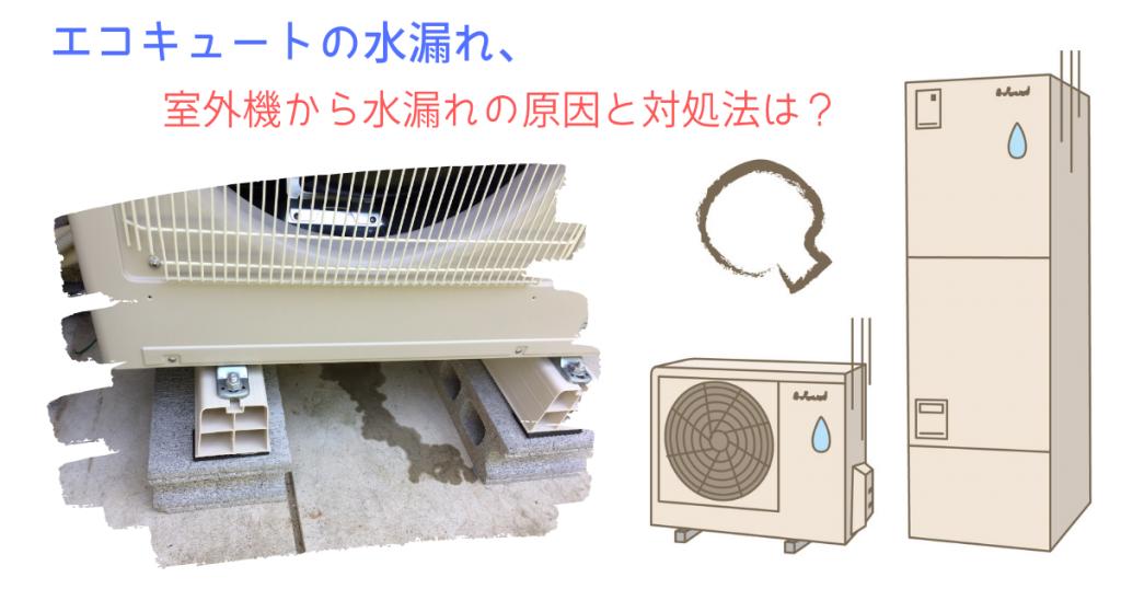 エコキュートの水漏れ、室外機から水漏れの原因と対処法は?
